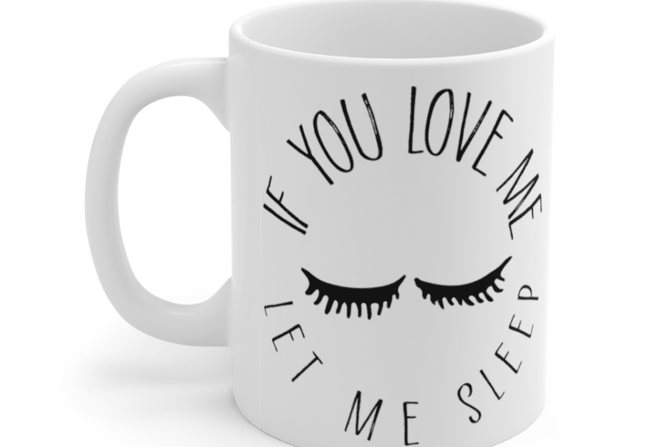 If you love me let me sleep – White 11oz Ceramic Coffee Mug (2)