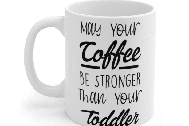 May your coffee be stronger than your toddler – White 11oz Ceramic Coffee Mug (6)