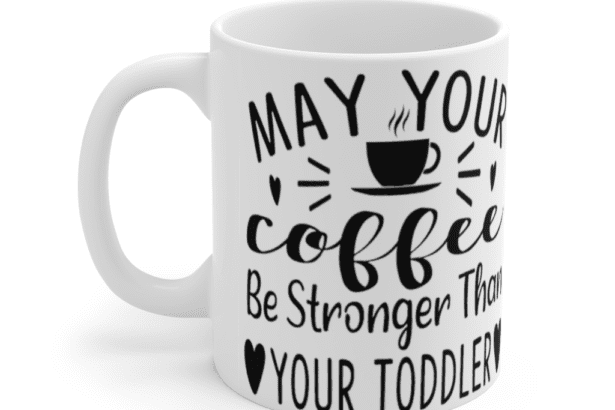 May your coffee be stronger than your toddler – White 11oz Ceramic Coffee Mug (7)