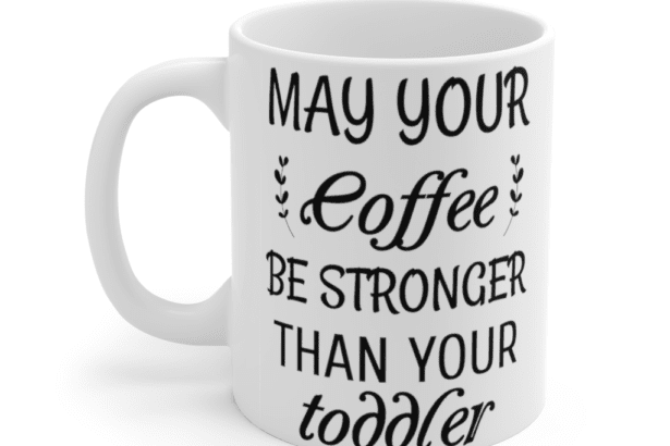 May your coffee be stronger than your toddler – White 11oz Ceramic Coffee Mug (8)