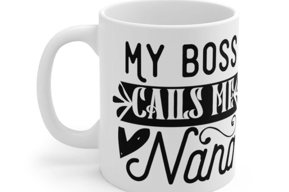 My Boss Calls Me Nana – White 11oz Ceramic Coffee Mug (2)