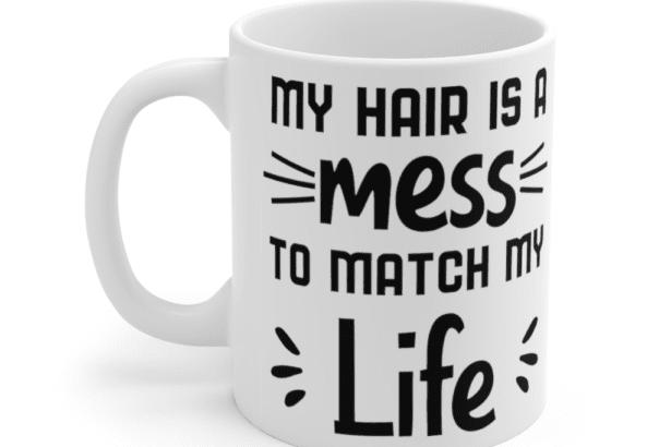 My hair is a mess to match my life – White 11oz Ceramic Coffee Mug (2)