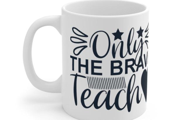 Only The Brave Teach – White 11oz Ceramic Coffee Mug (2)