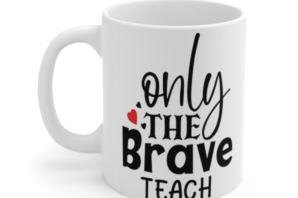 Only The Brave Teach – White 11oz Ceramic Coffee Mug (3)