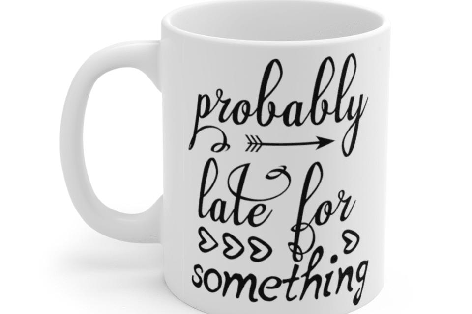 Probably late for something – White 11oz Ceramic Coffee Mug (2)
