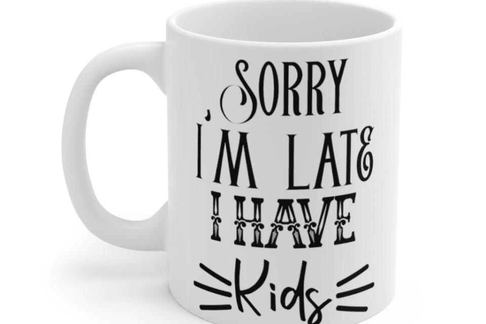 Sorry I'm Late I Have Kids – White 11oz Ceramic Coffee Mug (2)