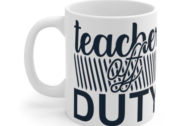 Teacher Off Duty – White 11oz Ceramic Coffee Mug (2)