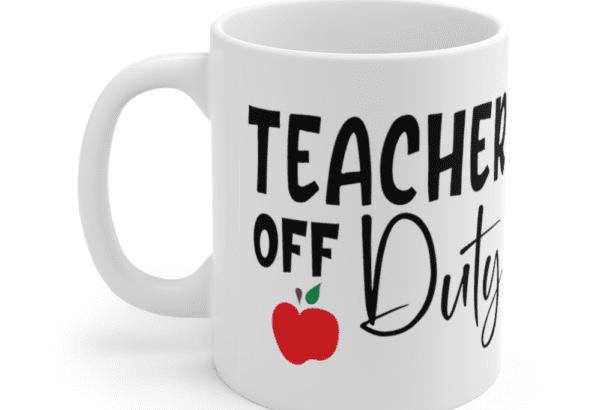 Teacher Off Duty – White 11oz Ceramic Coffee Mug (3)