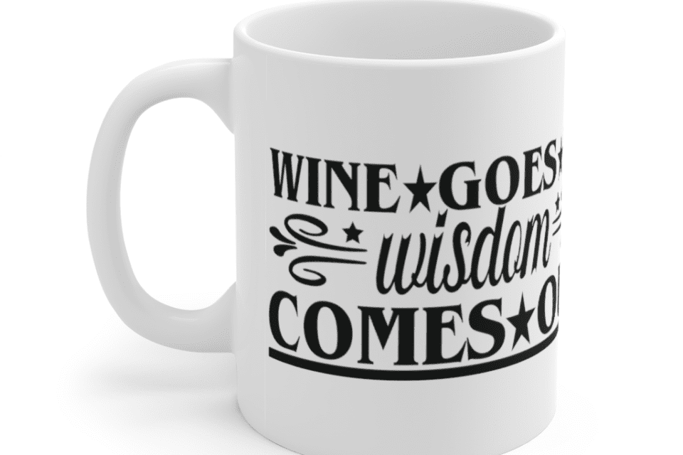 Wine Goes In Wisdom Comes Out – White 11oz Ceramic Coffee Mug (5)
